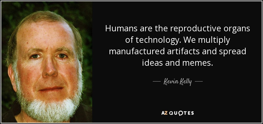 Humans are the reproductive organs of technology. We multiply manufactured artifacts and spread ideas and memes. - Kevin Kelly
