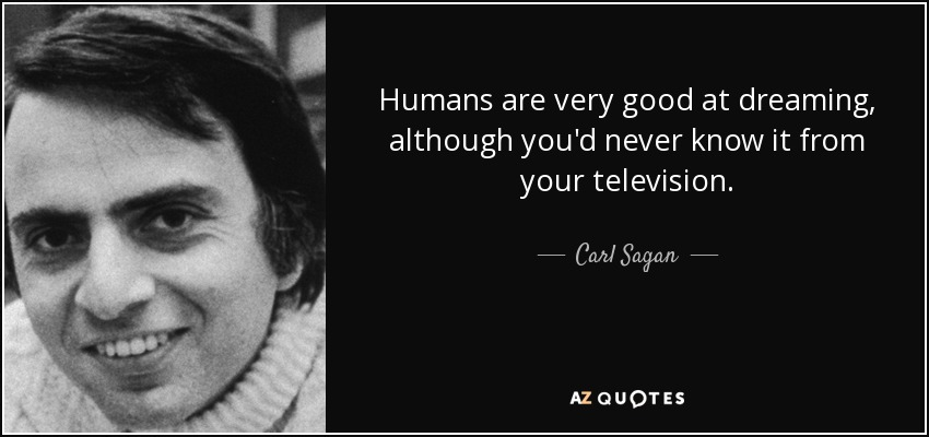Humans are very good at dreaming, although you'd never know it from your television. - Carl Sagan