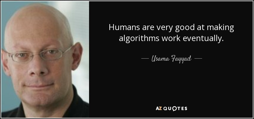 Humans are very good at making algorithms work eventually. - Usama Fayyad