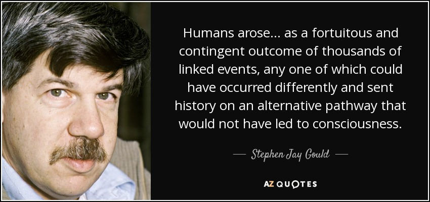 Humans arose ... as a fortuitous and contingent outcome of thousands of linked events, any one of which could have occurred differently and sent history on an alternative pathway that would not have led to consciousness. - Stephen Jay Gould