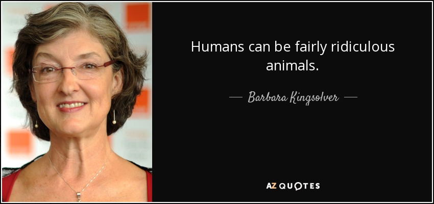 Humans can be fairly ridiculous animals. - Barbara Kingsolver