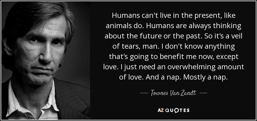Humans can't live in the present, like animals do. Humans are always thinking about the future or the past. So it's a veil of tears, man. I don't know anything that's going to benefit me now, except love. I just need an overwhelming amount of love. And a nap. Mostly a nap. - Townes Van Zandt