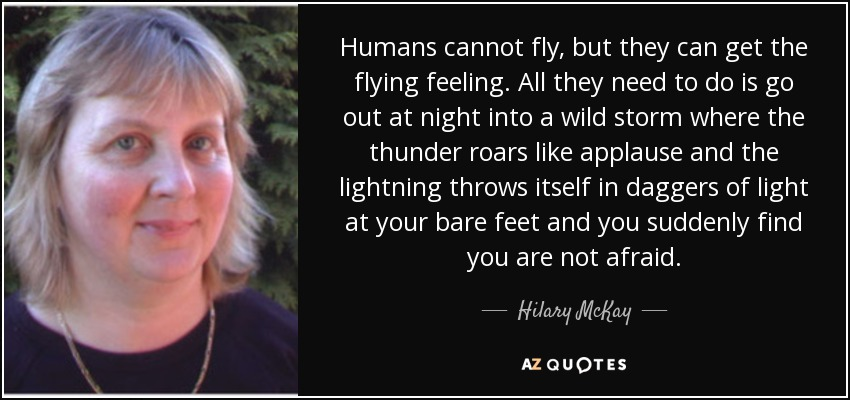 Humans cannot fly, but they can get the flying feeling. All they need to do is go out at night into a wild storm where the thunder roars like applause and the lightning throws itself in daggers of light at your bare feet and you suddenly find you are not afraid. - Hilary McKay
