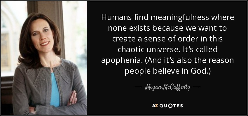 Humans find meaningfulness where none exists because we want to create a sense of order in this chaotic universe. It's called apophenia. (And it's also the reason people believe in God.) - Megan McCafferty