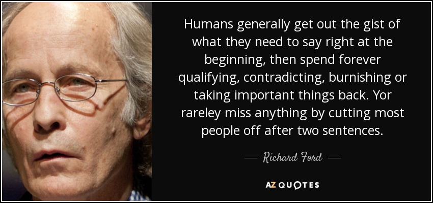 Humans generally get out the gist of what they need to say right at the beginning, then spend forever qualifying, contradicting, burnishing or taking important things back. Yor rareley miss anything by cutting most people off after two sentences. - Richard Ford