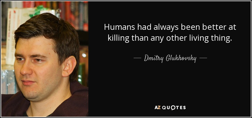 Humans had always been better at killing than any other living thing. - Dmitry Glukhovsky