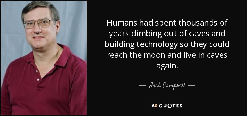 Humans had spent thousands of years climbing out of caves and building technology so they could reach the moon and live in caves again. - Jack Campbell