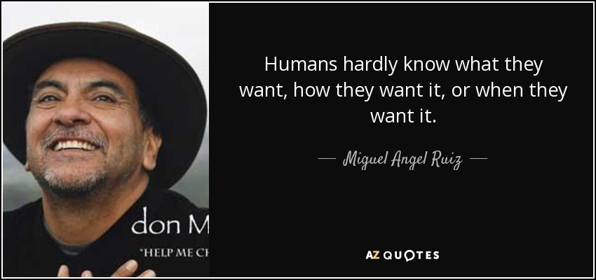 Humans hardly know what they want, how they want it, or when they want it. - Miguel Angel Ruiz
