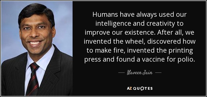 Humans have always used our intelligence and creativity to improve our existence. After all, we invented the wheel, discovered how to make fire, invented the printing press and found a vaccine for polio. - Naveen Jain