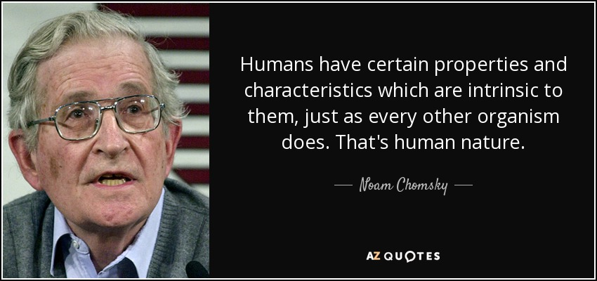 Humans have certain properties and characteristics which are intrinsic to them, just as every other organism does. That's human nature. - Noam Chomsky
