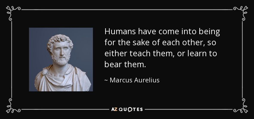 Humans have come into being for the sake of each other, so either teach them, or learn to bear them. - Marcus Aurelius