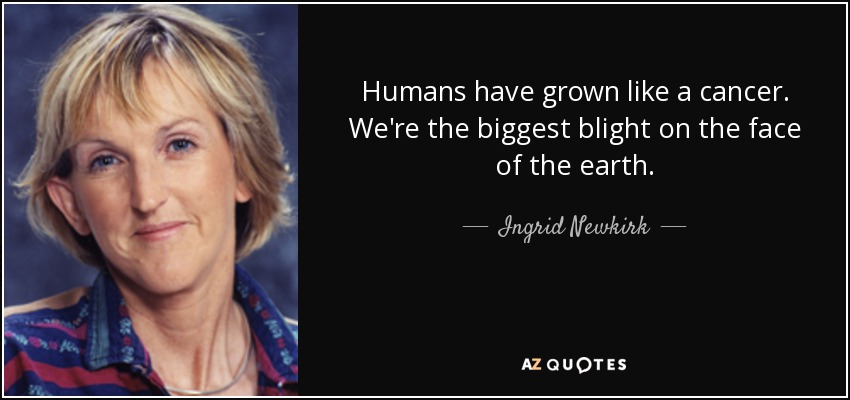Humans have grown like a cancer. We're the biggest blight on the face of the earth. - Ingrid Newkirk