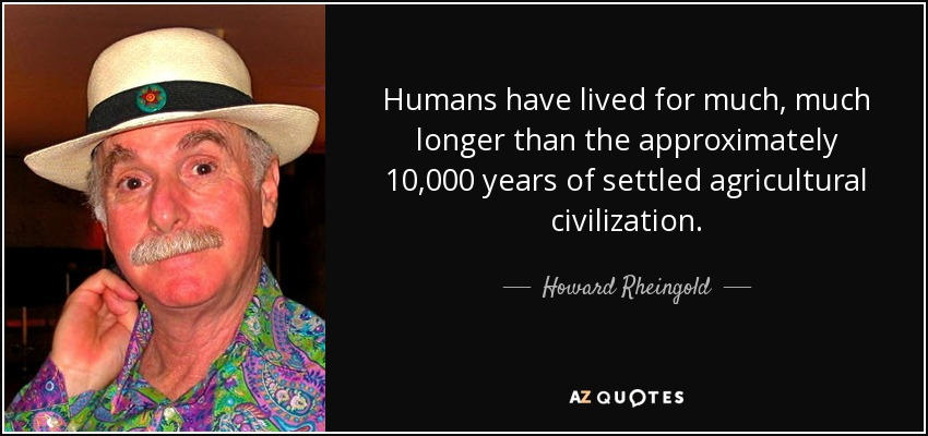 Humans have lived for much, much longer than the approximately 10,000 years of settled agricultural civilization. - Howard Rheingold