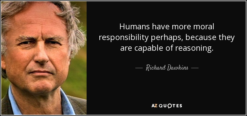 Humans have more moral responsibility perhaps, because they are capable of reasoning. - Richard Dawkins