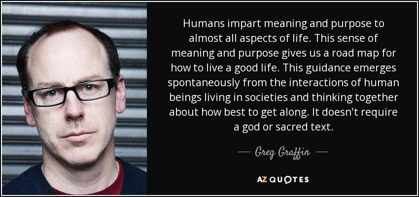 Humans impart meaning and purpose to almost all aspects of life. This sense of meaning and purpose gives us a road map for how to live a good life. This guidance emerges spontaneously from the interactions of human beings living in societies and thinking together about how best to get along. It doesn't require a god or sacred text. - Greg Graffin