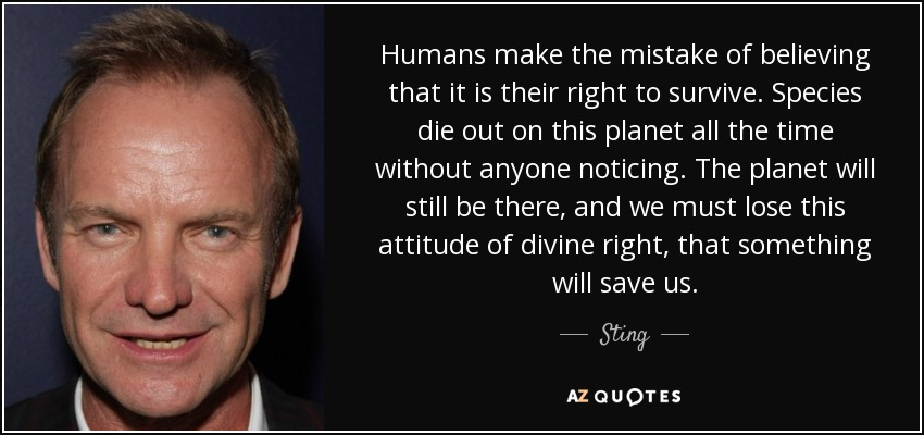Humans make the mistake of believing that it is their right to survive. Species die out on this planet all the time without anyone noticing. The planet will still be there, and we must lose this attitude of divine right, that something will save us... - Sting