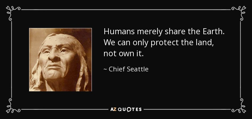Humans merely share the Earth. We can only protect the land, not own it. - Chief Seattle
