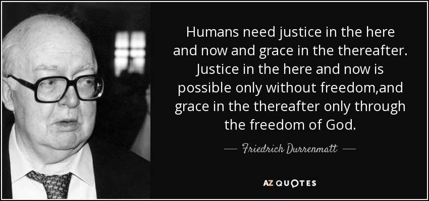 Humans need justice in the here and now and grace in the thereafter. Justice in the here and now is possible only without freedom,and grace in the thereafter only through the freedom of God. - Friedrich Durrenmatt