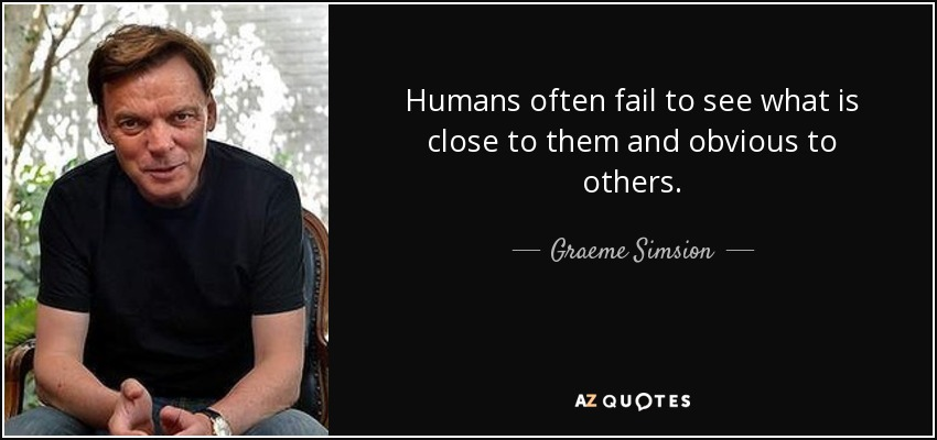 Humans often fail to see what is close to them and obvious to others. - Graeme Simsion