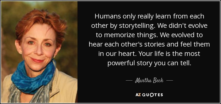 Humans only really learn from each other by storytelling. We didn't evolve to memorize things. We evolved to hear each other's stories and feel them in our heart. Your life is the most powerful story you can tell. - Martha Beck