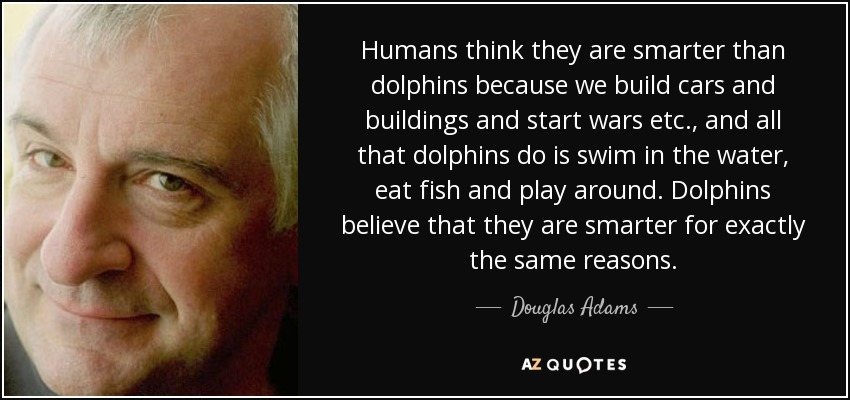Humans think they are smarter than dolphins because we build cars and buildings and start wars etc., and all that dolphins do is swim in the water, eat fish and play around. Dolphins believe that they are smarter for exactly the same reasons. - Douglas Adams