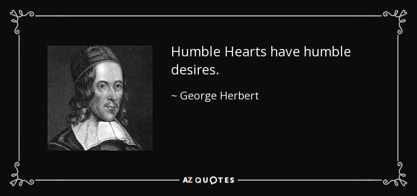 Humble Hearts have humble desires. - George Herbert