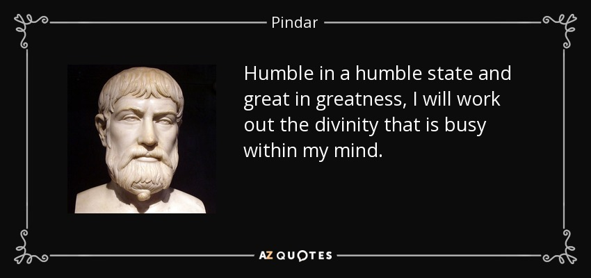 Humble in a humble state and great in greatness, I will work out the divinity that is busy within my mind. - Pindar
