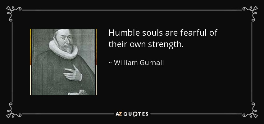 Humble souls are fearful of their own strength. - William Gurnall