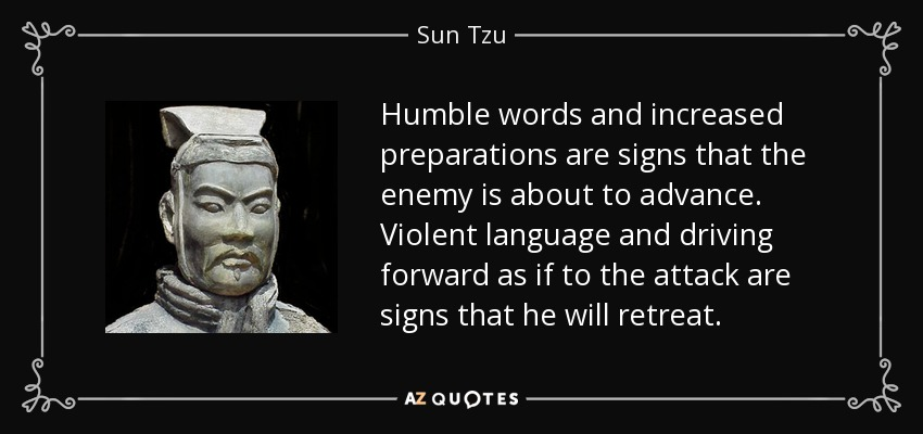 Humble words and increased preparations are signs that the enemy is about to advance. Violent language and driving forward as if to the attack are signs that he will retreat. - Sun Tzu