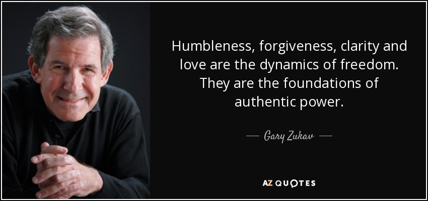 Humbleness, forgiveness, clarity and love are the dynamics of freedom. They are the foundations of authentic power. - Gary Zukav