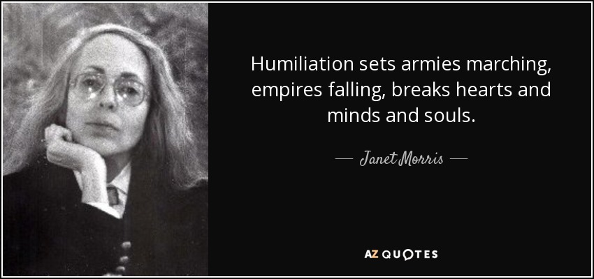 Humiliation sets armies marching, empires falling, breaks hearts and minds and souls. - Janet Morris