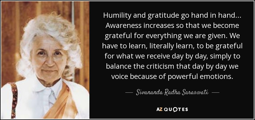 Humility and gratitude go hand in hand... Awareness increases so that we become grateful for everything we are given. We have to learn, literally learn, to be grateful for what we receive day by day, simply to balance the criticism that day by day we voice because of powerful emotions. - Sivananda Radha Saraswati