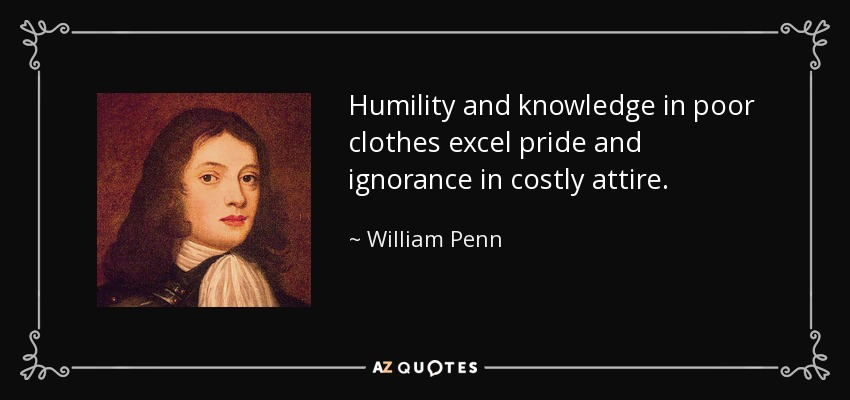 Humility and knowledge in poor clothes excel pride and ignorance in costly attire. - William Penn