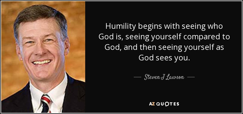 Humility begins with seeing who God is, seeing yourself compared to God, and then seeing yourself as God sees you. - Steven J Lawson