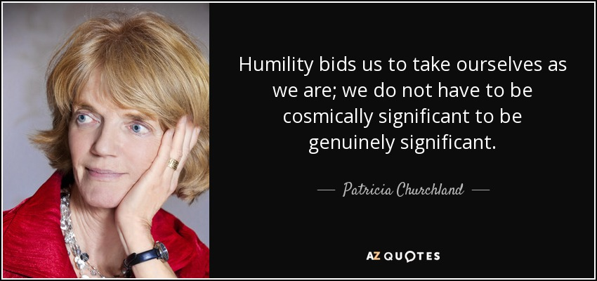 Humility bids us to take ourselves as we are; we do not have to be cosmically significant to be genuinely significant. - Patricia Churchland