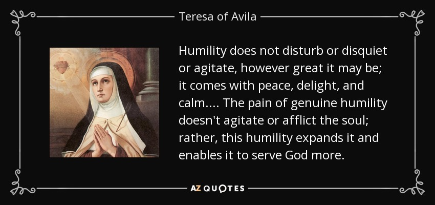 Humility does not disturb or disquiet or agitate, however great it may be; it comes with peace, delight, and calm. . . . The pain of genuine humility doesn't agitate or afflict the soul; rather, this humility expands it and enables it to serve God more. - Teresa of Avila
