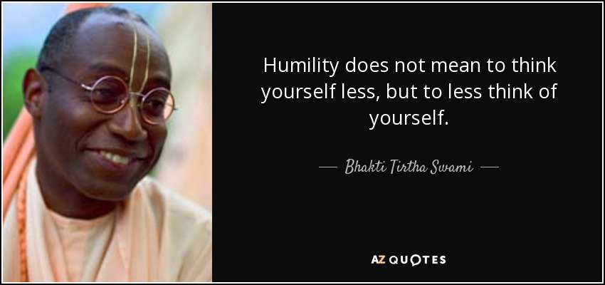 Humility does not mean to think yourself less, but to less think of yourself. - Bhakti Tirtha Swami