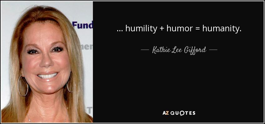 ... humility + humor = humanity. - Kathie Lee Gifford