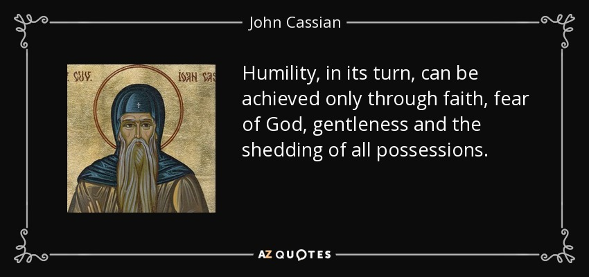 Humility, in its turn, can be achieved only through faith, fear of God, gentleness and the shedding of all possessions. - John Cassian