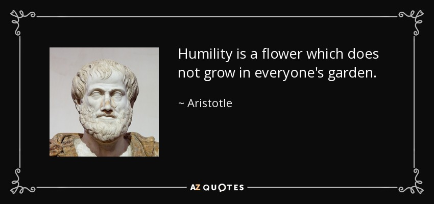 Humility is a flower which does not grow in everyone's garden. - Aristotle