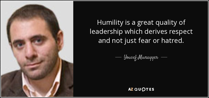 Humility is a great quality of leadership which derives respect and not just fear or hatred. - Yousef Munayyer