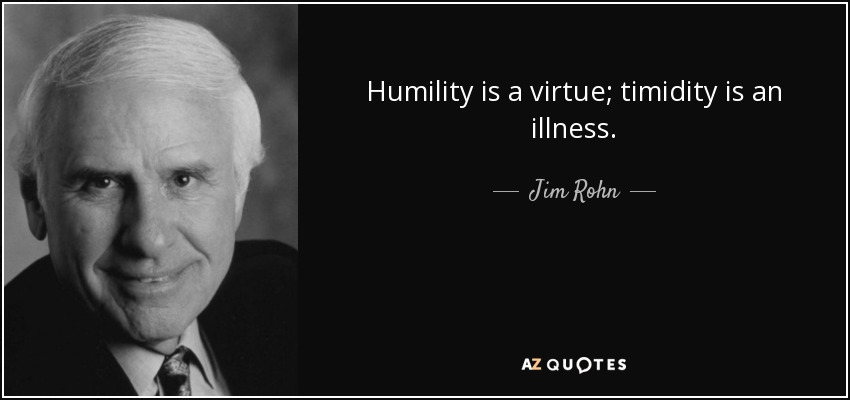 Humility is a virtue; timidity is an illness. - Jim Rohn