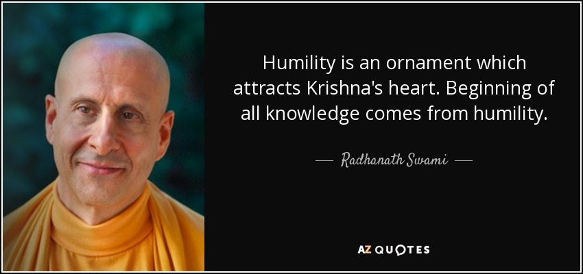 Humility is an ornament which attracts Krishna's heart. Beginning of all knowledge comes from humility. - Radhanath Swami