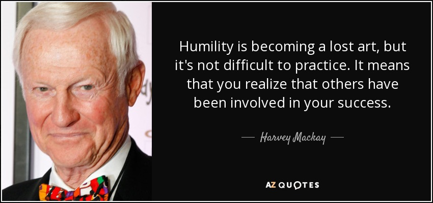 Humility is becoming a lost art, but it's not difficult to practice. It means that you realize that others have been involved in your success. - Harvey Mackay