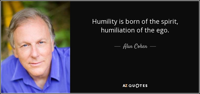 Humility is born of the spirit, humiliation of the ego. - Alan Cohen