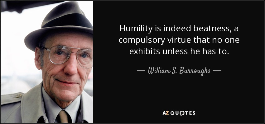 Humility is indeed beatness, a compulsory virtue that no one exhibits unless he has to. - William S. Burroughs