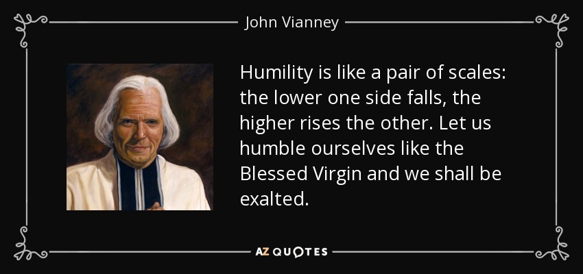Humility is like a pair of scales: the lower one side falls, the higher rises the other. Let us humble ourselves like the Blessed Virgin and we shall be exalted. - John Vianney