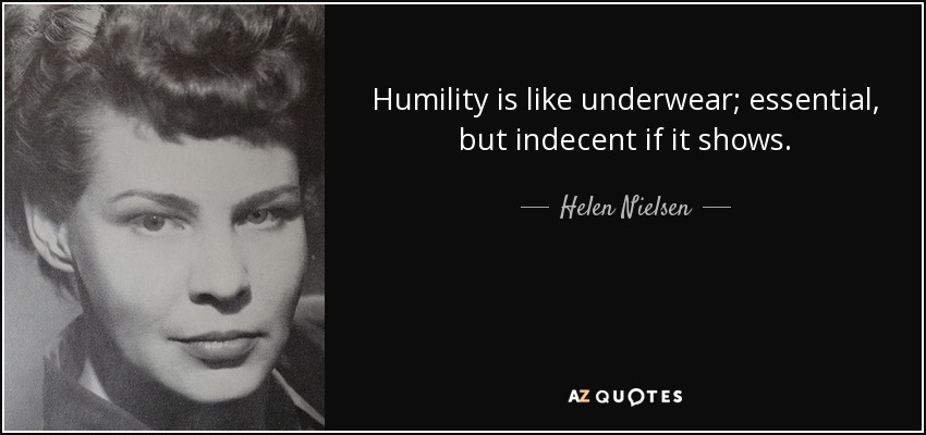 Humility is like underwear; essential, but indecent if it shows. - Helen Nielsen