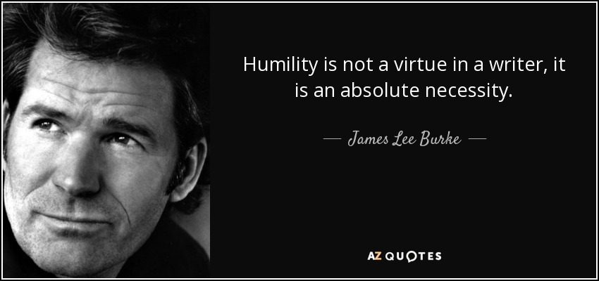 Humility is not a virtue in a writer, it is an absolute necessity. - James Lee Burke