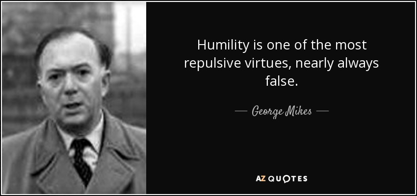 Humility is one of the most repulsive virtues, nearly always false. - George Mikes